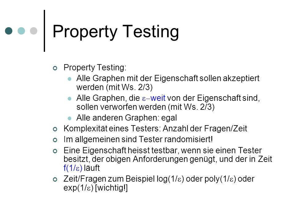 Property Testing Property Testing: Alle Graphen mit der Eigenschaft sollen akzeptiert werden (mit Ws. 2/3) Alle Graphen, die weit von der Eigenschaft