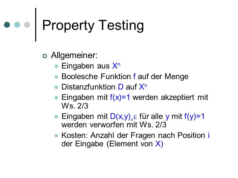 Property Testing Allgemeiner: Eingaben aus X n Boolesche Funktion f auf der Menge Distanzfunktion D auf X n Eingaben mit f(x)=1 werden akzeptiert mit