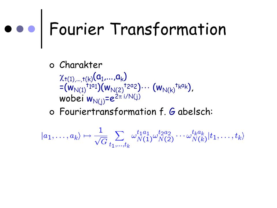Fourier Transformation Charakter t(1),...,t(k) (a 1,...,a k ) =(w N(1) t 1 a 1 )(w N(2) t 2 a 2 ) (w N(k) t k a k ), wobei w N(j) =e 2 i/N(j) Fouriertransformation f.