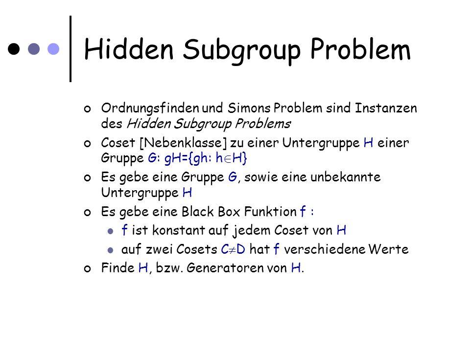 Hidden Subgroup Problem Ordnungsfinden und Simons Problem sind Instanzen des Hidden Subgroup Problems Coset [Nebenklasse] zu einer Untergruppe H einer Gruppe G: gH={gh: h 2 H} Es gebe eine Gruppe G, sowie eine unbekannte Untergruppe H Es gebe eine Black Box Funktion f : f ist konstant auf jedem Coset von H auf zwei Cosets C D hat f verschiedene Werte Finde H, bzw.