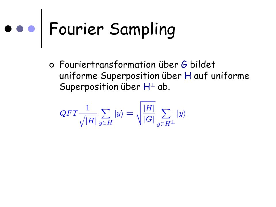 Fourier Sampling Fouriertransformation über G bildet uniforme Superposition über H auf uniforme Superposition über H .