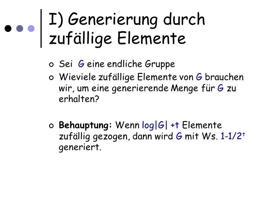 I) Generierung durch zufällige Elemente Sei G eine endliche Gruppe Wieviele zufällige Elemente von G brauchen wir, um eine generierende Menge für G zu erhalten.