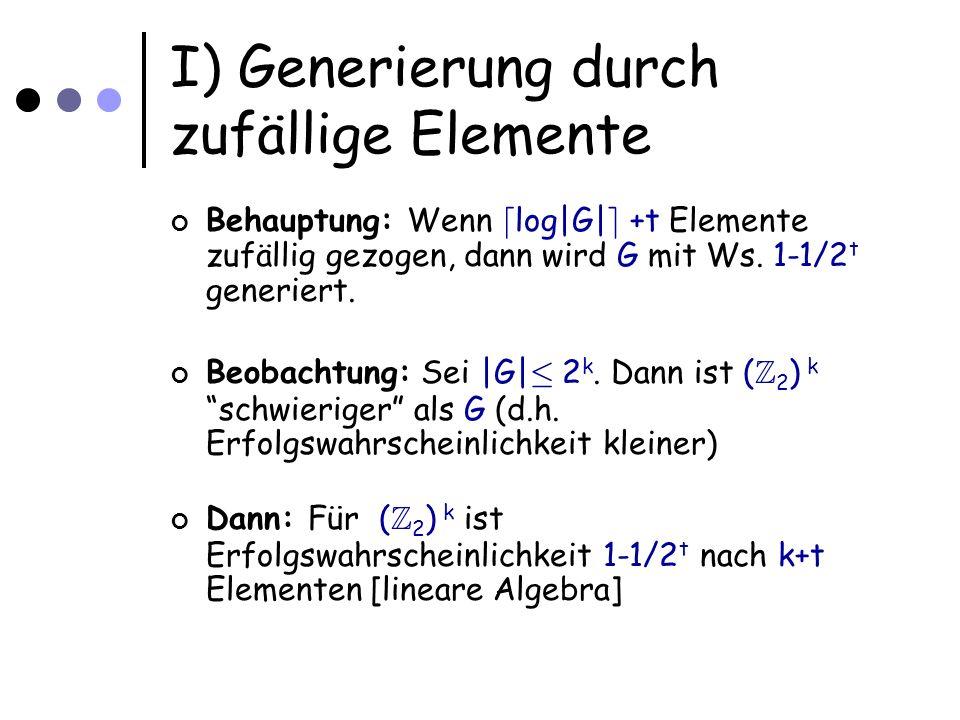 I) Generierung durch zufällige Elemente Behauptung: Wenn d log|G| e +t Elemente zufällig gezogen, dann wird G mit Ws.