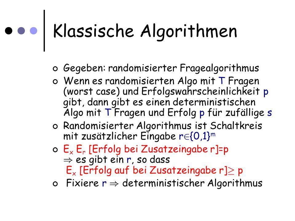 Klassische Algorithmen Gegeben: randomisierter Fragealgorithmus Wenn es randomisierten Algo mit T Fragen (worst case) und Erfolgswahrscheinlichkeit p gibt, dann gibt es einen deterministischen Algo mit T Fragen und Erfolg p für zufällige s Randomisierter Algorithmus ist Schaltkreis mit zusätzlicher Eingabe r 2 {0,1} m E x E r [Erfolg bei Zusatzeingabe r]=p ) es gibt ein r, so dass E x [Erfolg auf bei Zusatzeingabe r] ¸ p Fixiere r ) deterministischer Algorithmus