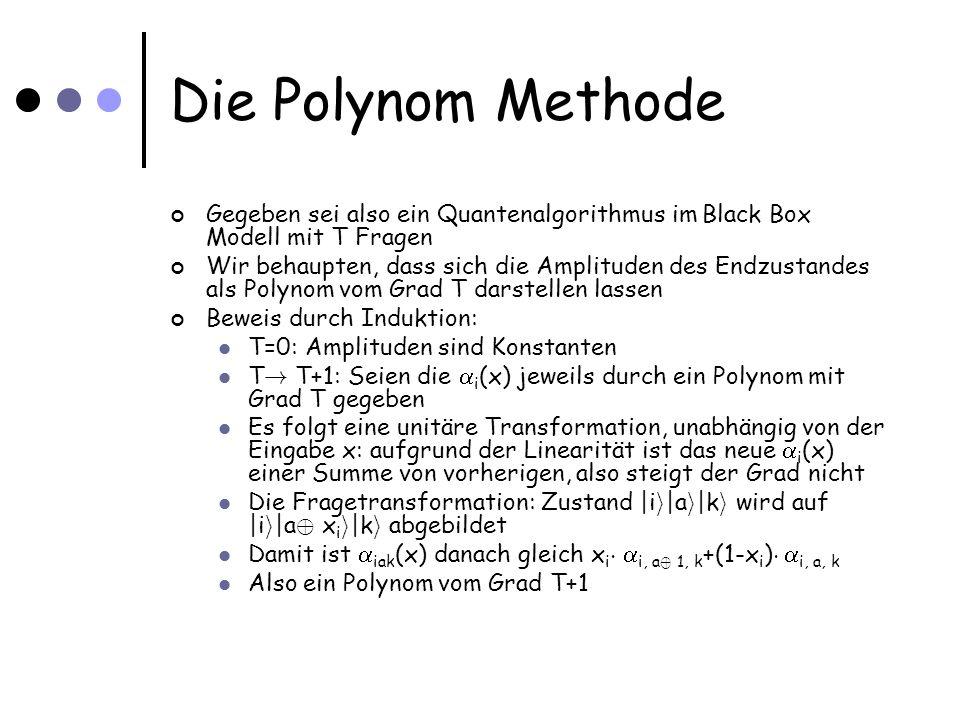 Die Polynom Methode Gegeben sei also ein Quantenalgorithmus im Black Box Modell mit T Fragen Wir behaupten, dass sich die Amplituden des Endzustandes als Polynom vom Grad T darstellen lassen Beweis durch Induktion: T=0: Amplituden sind Konstanten T .