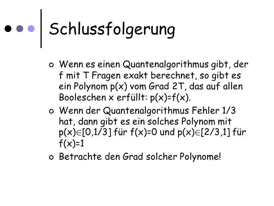 Schlussfolgerung Wenn es einen Quantenalgorithmus gibt, der f mit T Fragen exakt berechnet, so gibt es ein Polynom p(x) vom Grad 2T, das auf allen Boo