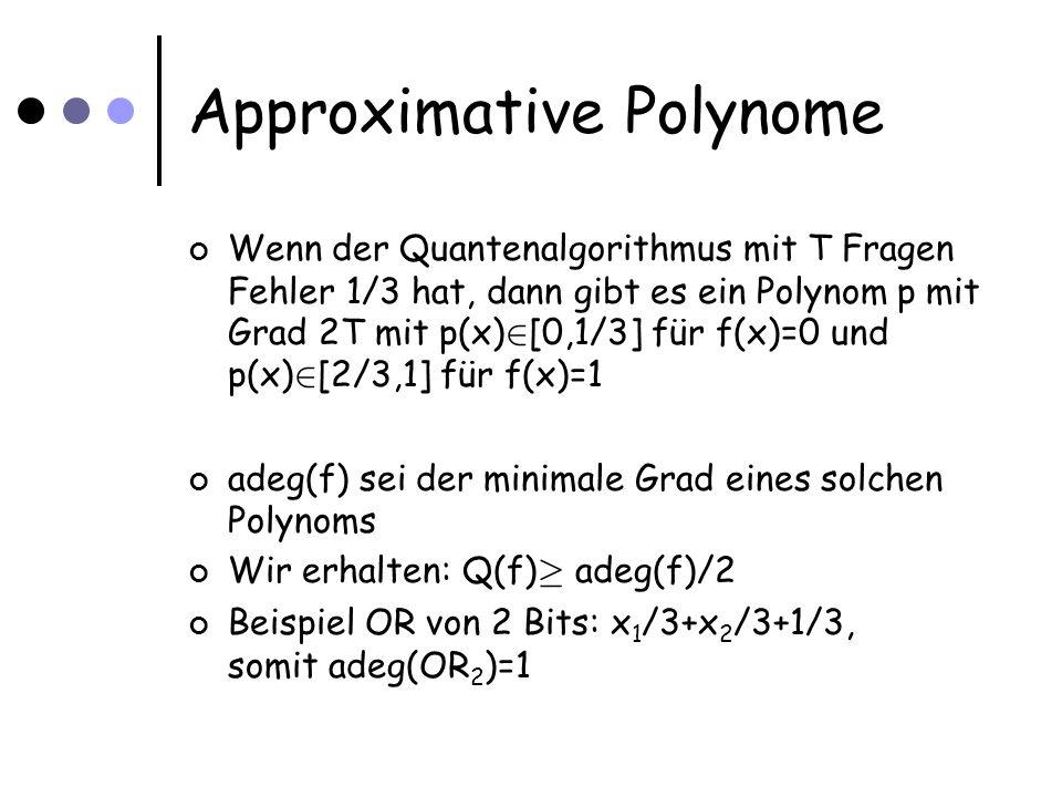 Approximative Polynome Wenn der Quantenalgorithmus mit T Fragen Fehler 1/3 hat, dann gibt es ein Polynom p mit Grad 2T mit p(x) 2 [0,1/3] für f(x)=0 und p(x) 2 [2/3,1] für f(x)=1 adeg(f) sei der minimale Grad eines solchen Polynoms Wir erhalten: Q(f) ¸ adeg(f)/2 Beispiel OR von 2 Bits: x 1 /3+x 2 /3+1/3, somit adeg(OR 2 )=1