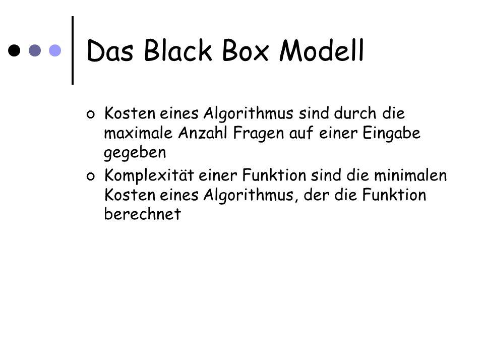Das Black Box Modell Kosten eines Algorithmus sind durch die maximale Anzahl Fragen auf einer Eingabe gegeben Komplexität einer Funktion sind die mini
