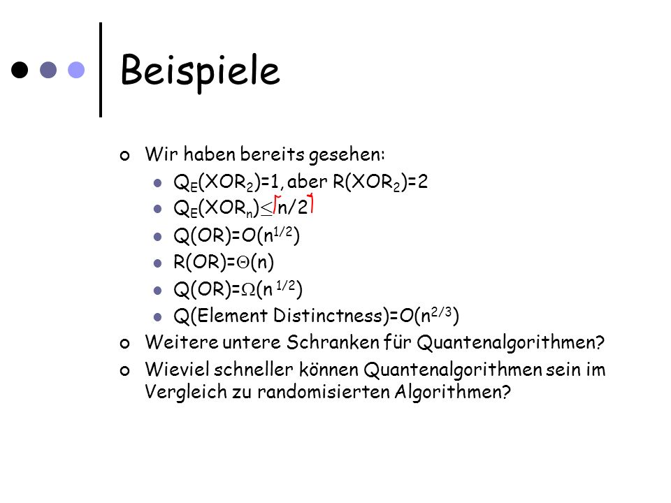 Beispiele Wir haben bereits gesehen: Q E (XOR 2 )=1, aber R(XOR 2 )=2 Q E (XOR n ) · n/2 Q(OR)=O(n 1/2 ) R(OR)= (n) Q(OR)= (n 1/2 ) Q(Element Distinct