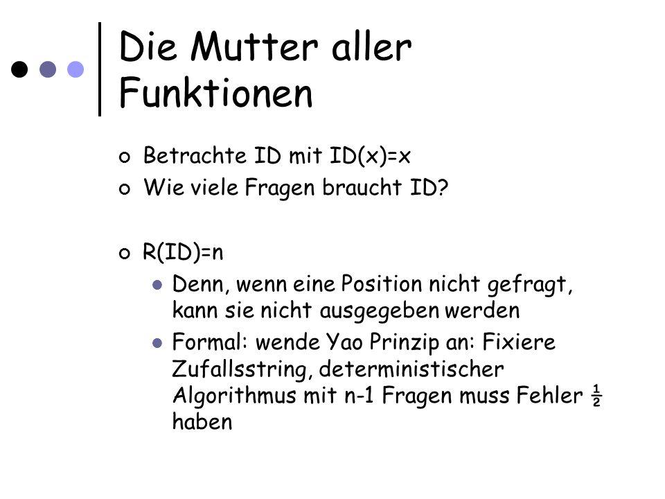 Die Mutter aller Funktionen Betrachte ID mit ID(x)=x Wie viele Fragen braucht ID? R(ID)=n Denn, wenn eine Position nicht gefragt, kann sie nicht ausge