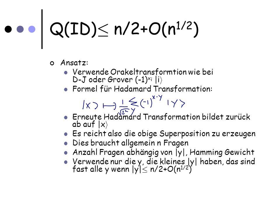 Q(ID) · n/2+O(n 1/2 ) Ansatz: Verwende Orakeltransformtion wie bei D-J oder Grover (-1) x i |i i Formel für Hadamard Transformation: Erneute Hadamard Transformation bildet zurück ab auf |x i Es reicht also die obige Superposition zu erzeugen Dies braucht allgemein n Fragen Anzahl Fragen abhängig von |y|, Hamming Gewicht Verwende nur die y, die kleines |y| haben, das sind fast alle y wenn |y| · n/2+O(n 1/2 )
