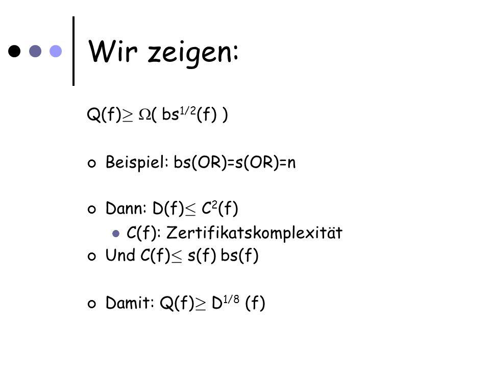 Wir zeigen: Q(f) ¸ ( bs 1/2 (f) ) Beispiel: bs(OR)=s(OR)=n Dann: D(f) · C 2 (f) C(f): Zertifikatskomplexität Und C(f) · s(f) bs(f) Damit: Q(f) ¸ D 1/8 (f)