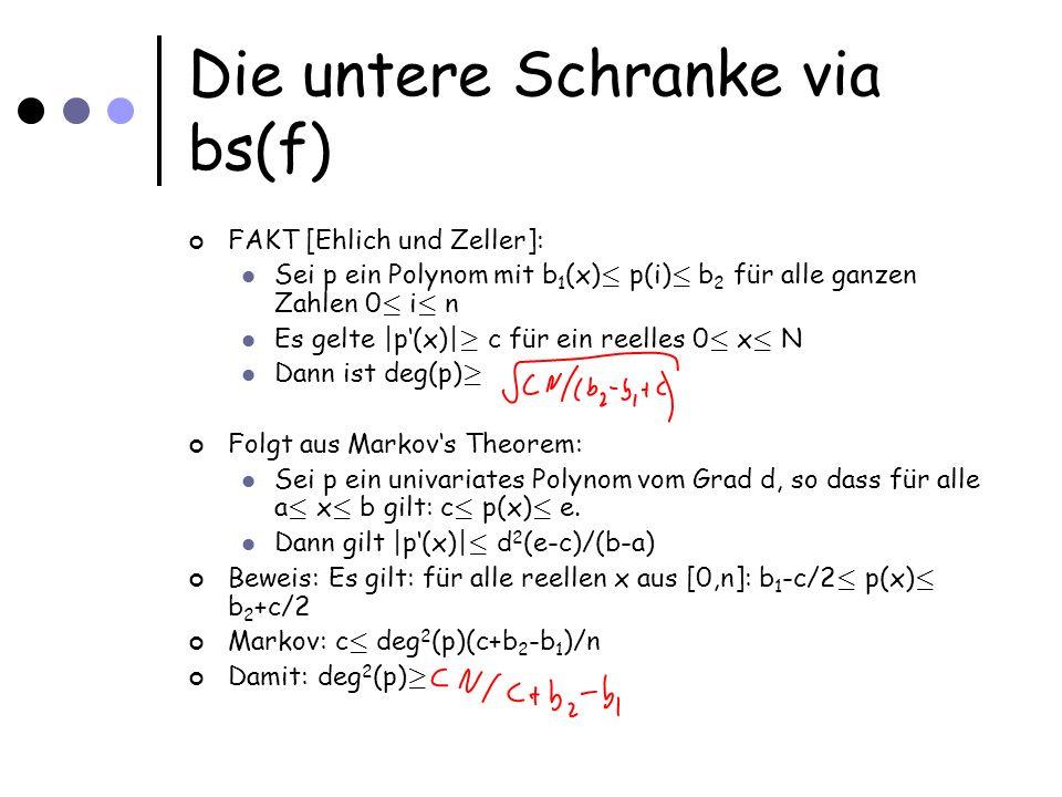 Die untere Schranke via bs(f) FAKT [Ehlich und Zeller]: Sei p ein Polynom mit b 1 (x) · p(i) · b 2 für alle ganzen Zahlen 0 · i · n Es gelte |p(x)| ¸ c für ein reelles 0 · x · N Dann ist deg(p) ¸ Folgt aus Markovs Theorem: Sei p ein univariates Polynom vom Grad d, so dass für alle a · x · b gilt: c · p(x) · e.