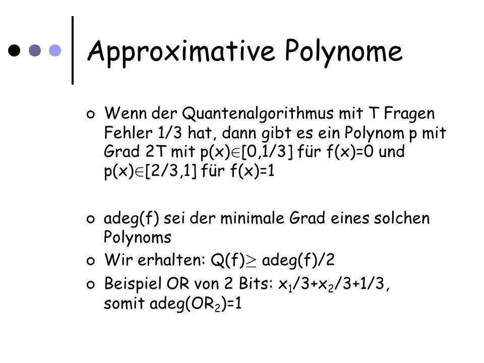 Die untere Schranke via bs(f) Sei x eine Eingabe mit bs(f,x)=bs(f) ObdA nehmen wir an, x=0 k, bs(f)=k Betrachte Symmetrisierung eines Polynoms mit minimalem Grad, erhalten univariates p 0 · (0) · 1/3 1 ¸ p(1) ¸ 2/3 1 ¸ p(i) ¸ 0 für i=2,…,n Daher: p(z) ¸ 1/3 für z aus [0,1] Dann gilt: deg(p) ¸