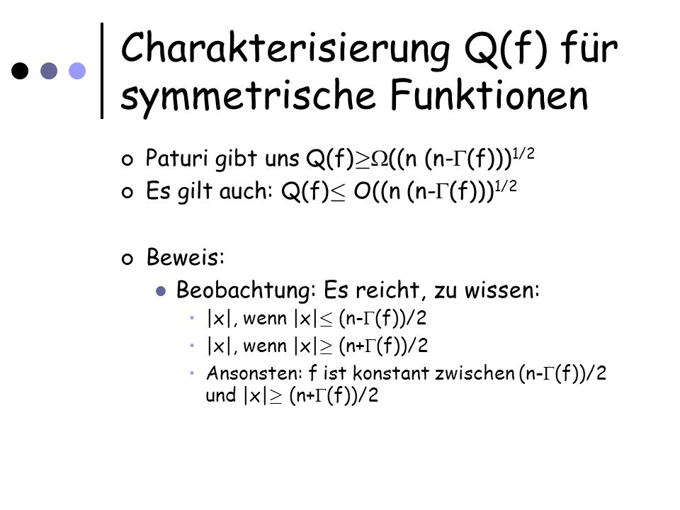 Charakterisierung Q(f) für symmetrische Funktionen Beobachtung: Es reicht, zu wissen:  x , wenn  x  · (n- (f))/2  x , wenn  x  ¸ (n+ (f))/2 Ansonsten: f ist konstant zwischen (n- (f))/2 und  x  ¸ (n+ (f))/2 Suche i mit x_i=1 bis (n- (f))/2 viele gefunden oder keine mehr vorhanden Suche i mit x_i=0 bis (n- (f))/2 viele gefunden oder keine mehr vorhanden Entscheide Laufzeit: Finde t markierte Positionen: O( ) Daher:
