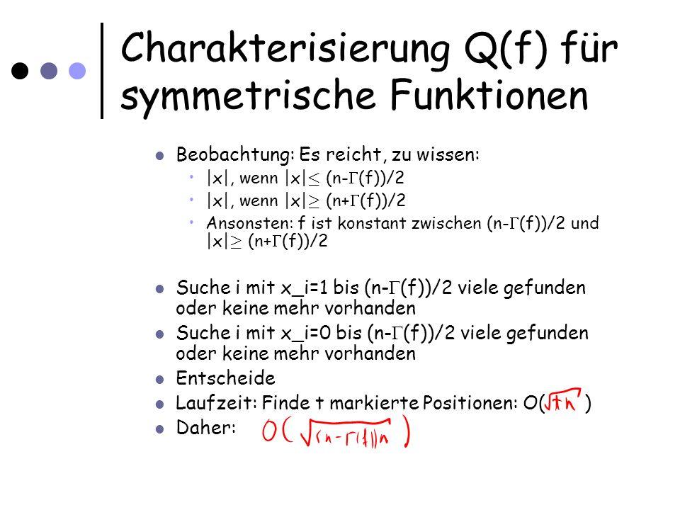 Charakterisierung Q(f) für symmetrische Funktionen Beobachtung: Es reicht, zu wissen: |x|, wenn |x| · (n- (f))/2 |x|, wenn |x| ¸ (n+ (f))/2 Ansonsten: f ist konstant zwischen (n- (f))/2 und |x| ¸ (n+ (f))/2 Suche i mit x_i=1 bis (n- (f))/2 viele gefunden oder keine mehr vorhanden Suche i mit x_i=0 bis (n- (f))/2 viele gefunden oder keine mehr vorhanden Entscheide Laufzeit: Finde t markierte Positionen: O( ) Daher: