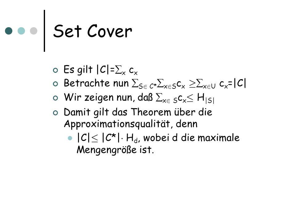 Set Cover Es gilt |C|= x c x Betrachte nun S 2 C* x 2 S c x ¸ x 2 U c x =|C| Wir zeigen nun, daß x 2 S c x · H |S| Damit gilt das Theorem über die Approximationsqualität, denn |C| · |C*| ¢ H d, wobei d die maximale Mengengröße ist.