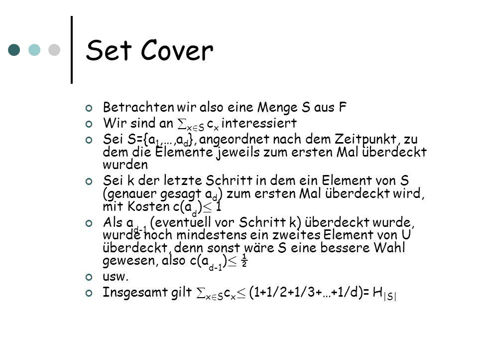 Set Cover Betrachten wir also eine Menge S aus F Wir sind an x 2 S c x interessiert Sei S={a 1,…,a d }, angeordnet nach dem Zeitpunkt, zu dem die Elemente jeweils zum ersten Mal überdeckt wurden Sei k der letzte Schritt in dem ein Element von S (genauer gesagt a d ) zum ersten Mal überdeckt wird, mit Kosten c(a d ) · 1 Als a d-1 (eventuell vor Schritt k) überdeckt wurde, wurde noch mindestens ein zweites Element von U überdeckt, denn sonst wäre S eine bessere Wahl gewesen, also c(a d-1 ) · ½ usw.