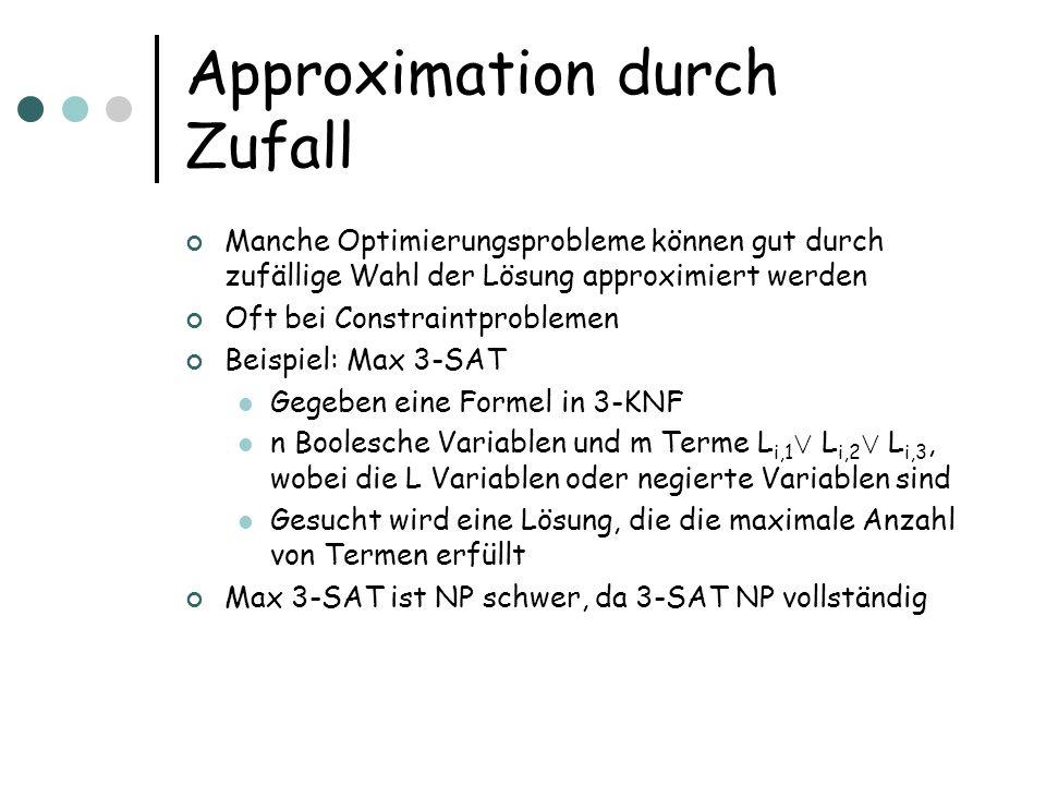 Approximation durch Zufall Manche Optimierungsprobleme können gut durch zufällige Wahl der Lösung approximiert werden Oft bei Constraintproblemen Beispiel: Max 3-SAT Gegeben eine Formel in 3-KNF n Boolesche Variablen und m Terme L i,1 Ç L i,2 Ç L i,3, wobei die L Variablen oder negierte Variablen sind Gesucht wird eine Lösung, die die maximale Anzahl von Termen erfüllt Max 3-SAT ist NP schwer, da 3-SAT NP vollständig