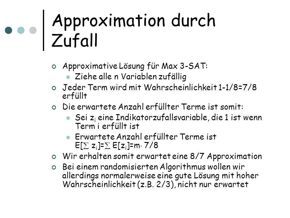 Approximation durch Zufall Approximative Lösung für Max 3-SAT: Ziehe alle n Variablen zufällig Jeder Term wird mit Wahrscheinlichkeit 1-1/8=7/8 erfüllt Die erwartete Anzahl erfüllter Terme ist somit: Sei z i eine Indikatorzufallsvariable, die 1 ist wenn Term i erfüllt ist Erwartete Anzahl erfüllter Terme ist E[ z i ]= E[z i ]=m ¢ 7/8 Wir erhalten somit erwartet eine 8/7 Approximation Bei einem randomisierten Algorithmus wollen wir allerdings normalerweise eine gute Lösung mit hoher Wahrscheinlichkeit (z.B.
