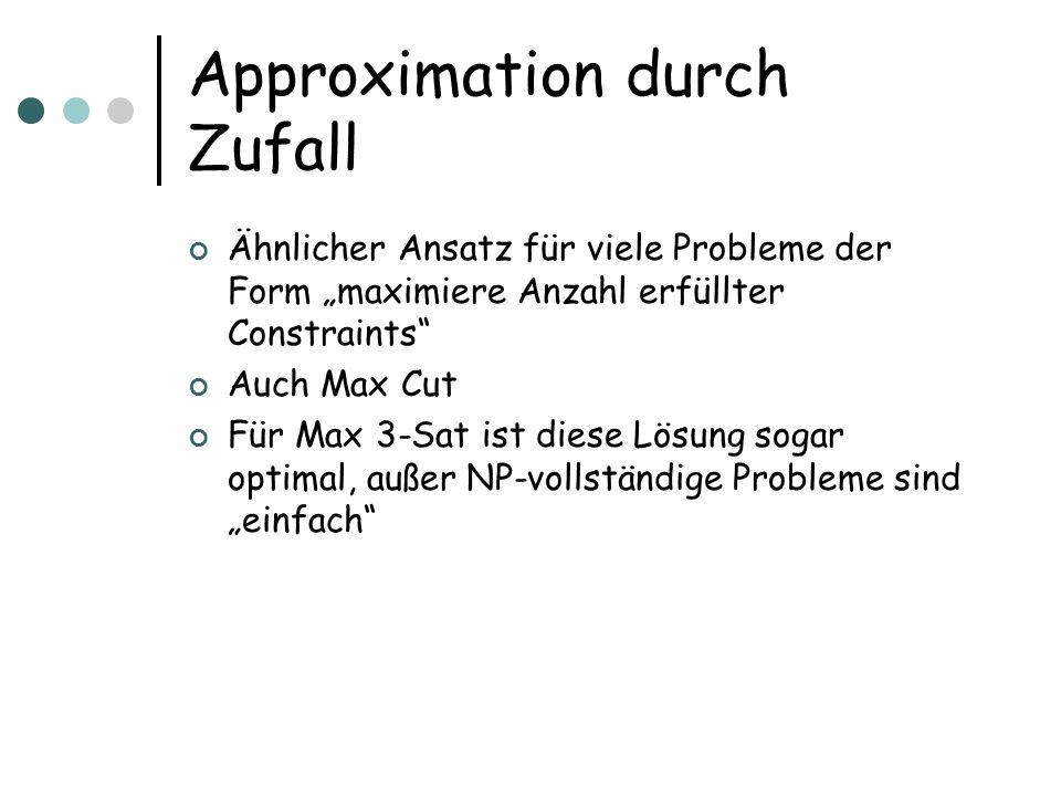 Approximation durch Zufall Ähnlicher Ansatz für viele Probleme der Form maximiere Anzahl erfüllter Constraints Auch Max Cut Für Max 3-Sat ist diese Lösung sogar optimal, außer NP-vollständige Probleme sind einfach