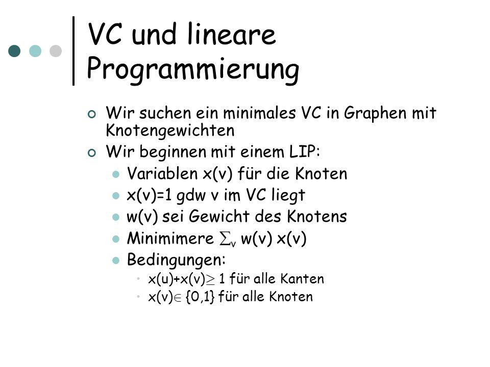 VC und lineare Programmierung Wir suchen ein minimales VC in Graphen mit Knotengewichten Wir beginnen mit einem LIP: Variablen x(v) für die Knoten x(v)=1 gdw v im VC liegt w(v) sei Gewicht des Knotens Minimimere v w(v) x(v) Bedingungen: x(u)+x(v) ¸ 1 für alle Kanten x(v) 2 {0,1} für alle Knoten