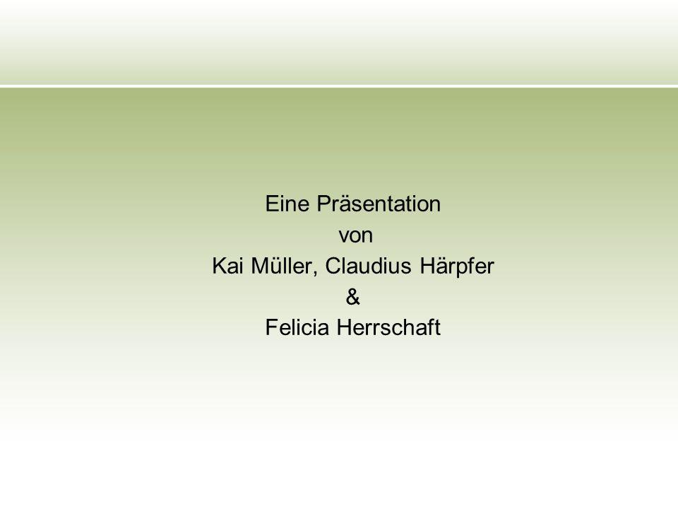 Eine Präsentation von Kai Müller, Claudius Härpfer & Felicia Herrschaft