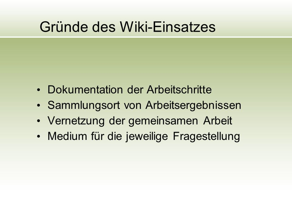 Gründe des Wiki-Einsatzes Dokumentation der Arbeitschritte Sammlungsort von Arbeitsergebnissen Vernetzung der gemeinsamen Arbeit Medium für die jeweilige Fragestellung