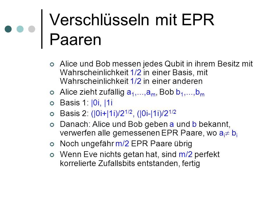Verschlüsseln mit EPR Paaren Alice und Bob messen jedes Qubit in ihrem Besitz mit Wahrscheinlichkeit 1/2 in einer Basis, mit Wahrscheinlichkeit 1/2 in