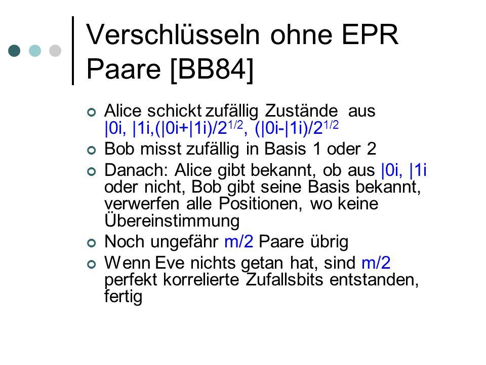 Verschlüsseln ohne EPR Paare [BB84] Alice schickt zufällig Zustände aus |0i, |1i,(|0i+|1i)/2 1/2, (|0i-|1i)/2 1/2 Bob misst zufällig in Basis 1 oder 2 Danach: Alice gibt bekannt, ob aus |0i, |1i oder nicht, Bob gibt seine Basis bekannt, verwerfen alle Positionen, wo keine Übereinstimmung Noch ungefähr m/2 Paare übrig Wenn Eve nichts getan hat, sind m/2 perfekt korrelierte Zufallsbits entstanden, fertig