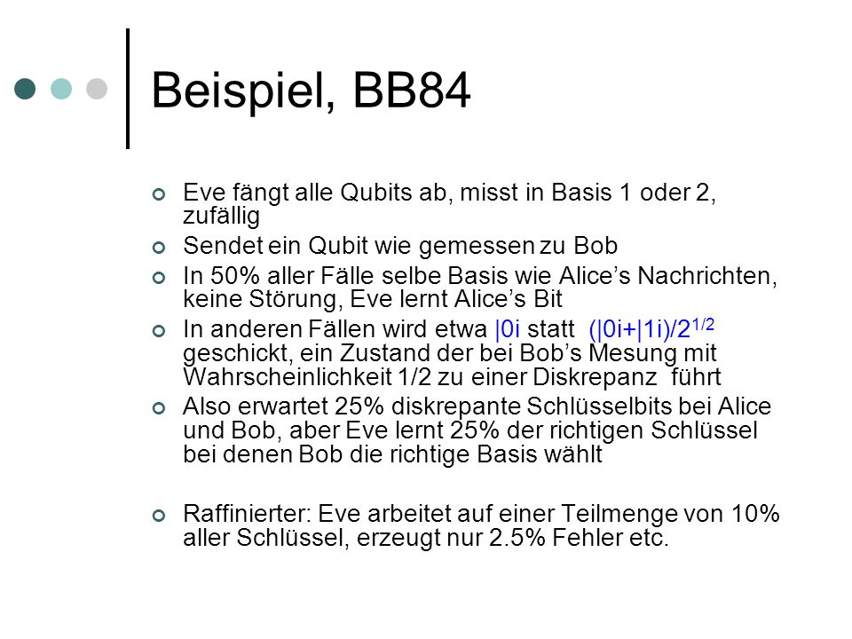 Beispiel, BB84 Eve fängt alle Qubits ab, misst in Basis 1 oder 2, zufällig Sendet ein Qubit wie gemessen zu Bob In 50% aller Fälle selbe Basis wie Alices Nachrichten, keine Störung, Eve lernt Alices Bit In anderen Fällen wird etwa |0i statt (|0i+|1i)/2 1/2 geschickt, ein Zustand der bei Bobs Mesung mit Wahrscheinlichkeit 1/2 zu einer Diskrepanz führt Also erwartet 25% diskrepante Schlüsselbits bei Alice und Bob, aber Eve lernt 25% der richtigen Schlüssel bei denen Bob die richtige Basis wählt Raffinierter: Eve arbeitet auf einer Teilmenge von 10% aller Schlüssel, erzeugt nur 2.5% Fehler etc.