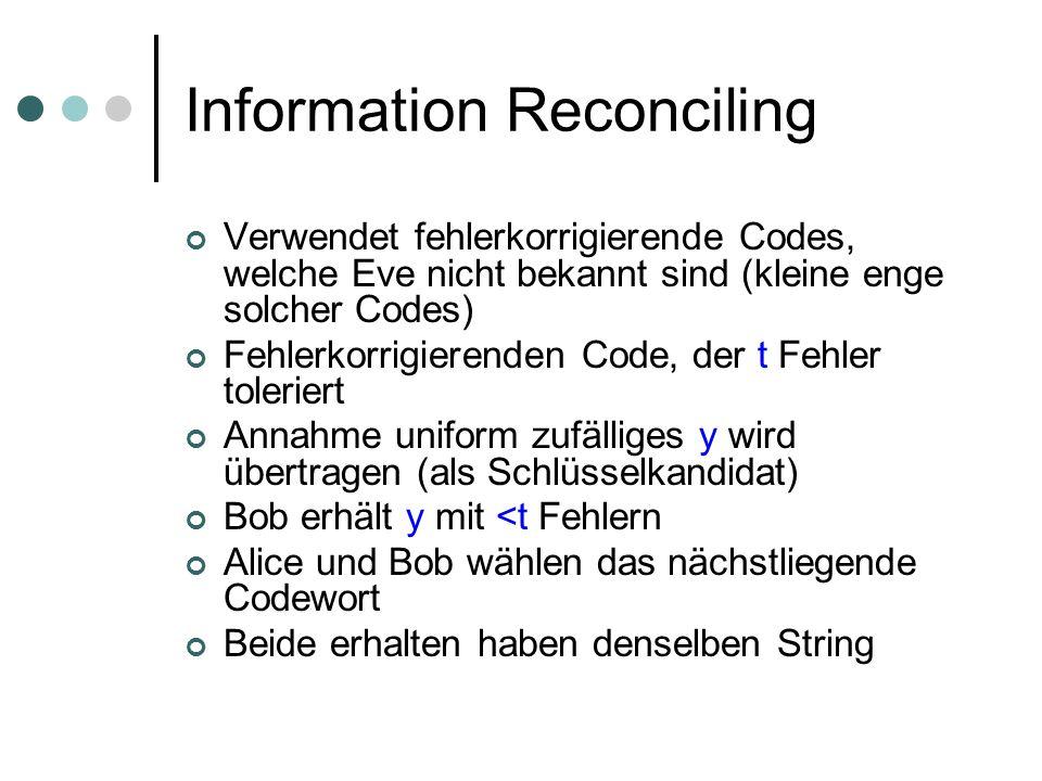 Information Reconciling Verwendet fehlerkorrigierende Codes, welche Eve nicht bekannt sind (kleine enge solcher Codes) Fehlerkorrigierenden Code, der t Fehler toleriert Annahme uniform zufälliges y wird übertragen (als Schlüsselkandidat) Bob erhält y mit <t Fehlern Alice und Bob wählen das nächstliegende Codewort Beide erhalten haben denselben String