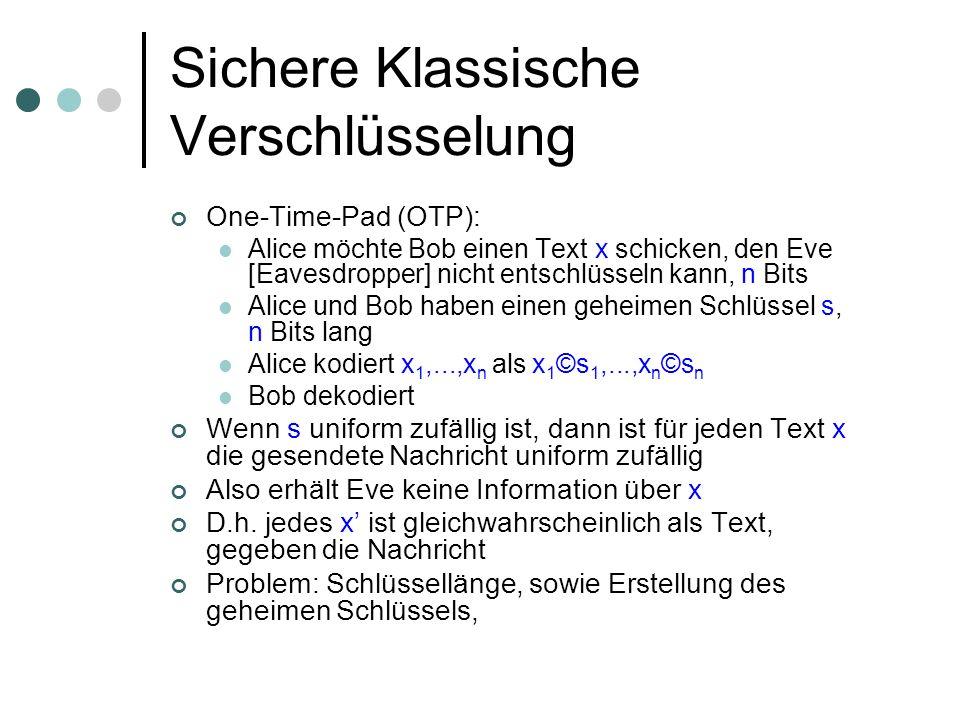 Sichere Klassische Verschlüsselung One-Time-Pad (OTP): Alice möchte Bob einen Text x schicken, den Eve [Eavesdropper] nicht entschlüsseln kann, n Bits Alice und Bob haben einen geheimen Schlüssel s, n Bits lang Alice kodiert x 1,...,x n als x 1 ©s 1,...,x n ©s n Bob dekodiert Wenn s uniform zufällig ist, dann ist für jeden Text x die gesendete Nachricht uniform zufällig Also erhält Eve keine Information über x D.h.