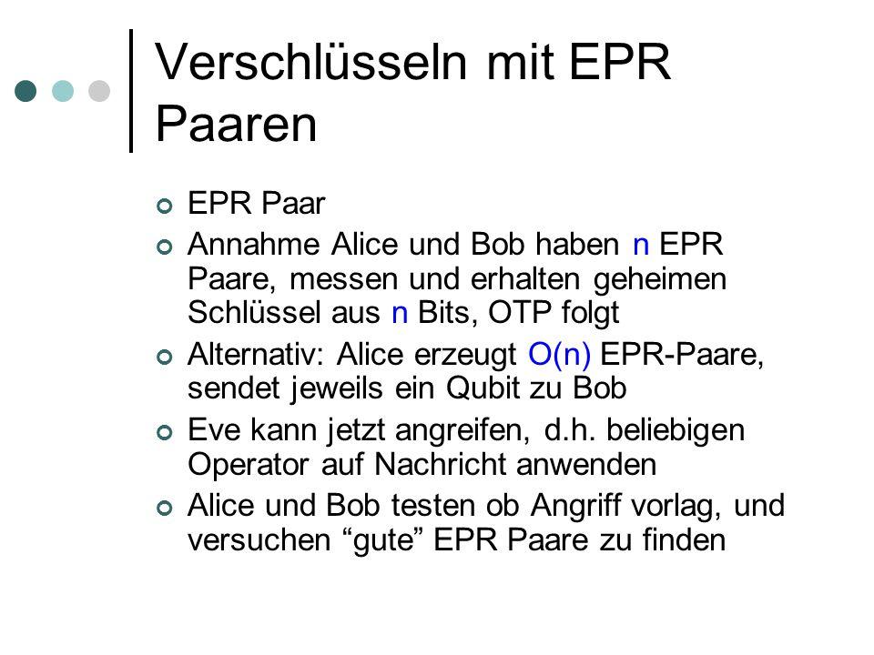 Verschlüsseln mit EPR Paaren EPR Paar Annahme Alice und Bob haben n EPR Paare, messen und erhalten geheimen Schlüssel aus n Bits, OTP folgt Alternativ: Alice erzeugt O(n) EPR-Paare, sendet jeweils ein Qubit zu Bob Eve kann jetzt angreifen, d.h.