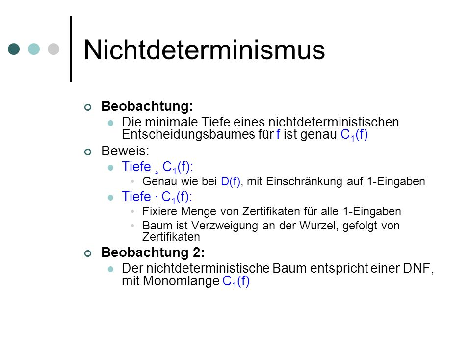 Nichtdeterminismus Beobachtung: Die minimale Tiefe eines nichtdeterministischen Entscheidungsbaumes für f ist genau C 1 (f) Beweis: Tiefe ¸ C 1 (f): Genau wie bei D(f), mit Einschränkung auf 1-Eingaben Tiefe · C 1 (f): Fixiere Menge von Zertifikaten für alle 1-Eingaben Baum ist Verzweigung an der Wurzel, gefolgt von Zertifikaten Beobachtung 2: Der nichtdeterministische Baum entspricht einer DNF, mit Monomlänge C 1 (f)
