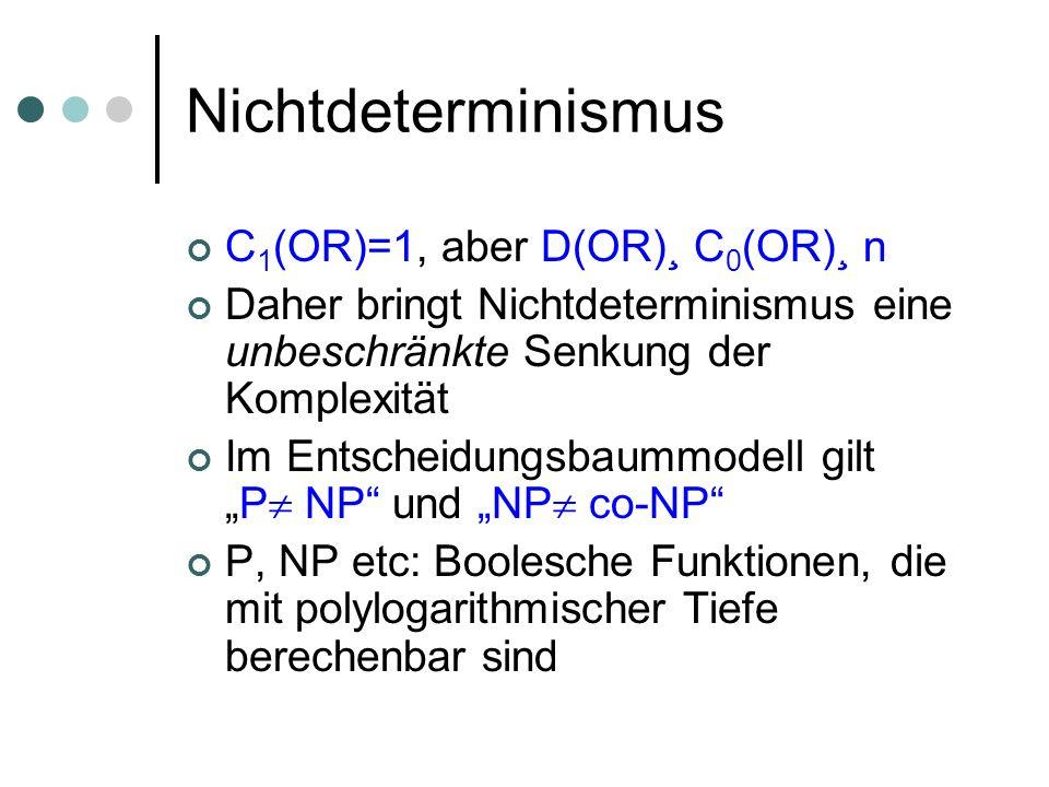 Nichtdeterminismus C 1 (OR)=1, aber D(OR)¸ C 0 (OR)¸ n Daher bringt Nichtdeterminismus eine unbeschränkte Senkung der Komplexität Im Entscheidungsbaummodell giltP NP und NP co-NP P, NP etc: Boolesche Funktionen, die mit polylogarithmischer Tiefe berechenbar sind