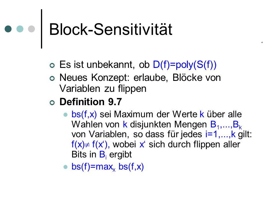 Block-Sensitivität Es ist unbekannt, ob D(f)=poly(S(f)) Neues Konzept: erlaube, Blöcke von Variablen zu flippen Definition 9.7 bs(f,x) sei Maximum der Werte k über alle Wahlen von k disjunkten Mengen B 1,...,B k von Variablen, so dass für jedes i=1,...,k gilt: f(x) f(x), wobei x sich durch flippen aller Bits in B i ergibt bs(f)=max x bs(f,x)