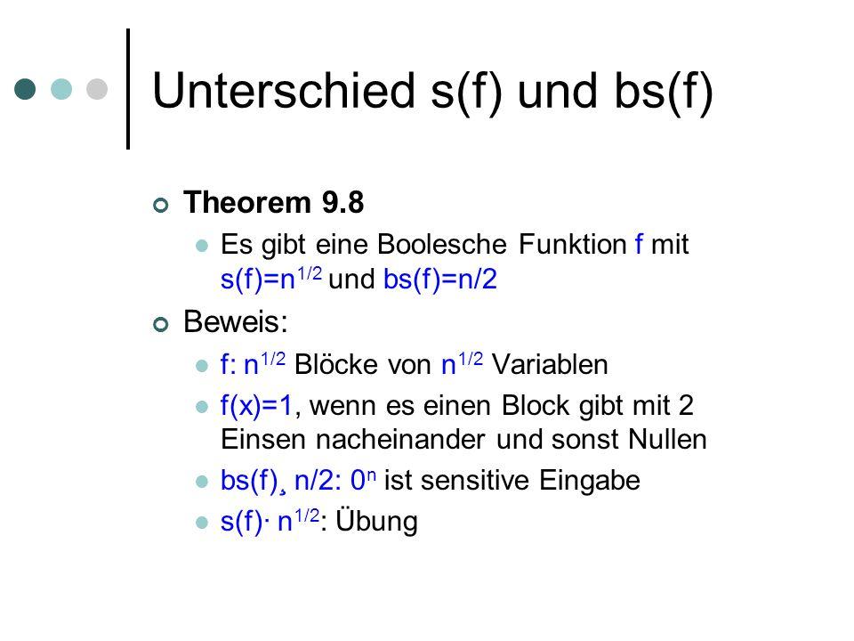 Unterschied s(f) und bs(f) Theorem 9.8 Es gibt eine Boolesche Funktion f mit s(f)=n 1/2 und bs(f)=n/2 Beweis: f: n 1/2 Blöcke von n 1/2 Variablen f(x)=1, wenn es einen Block gibt mit 2 Einsen nacheinander und sonst Nullen bs(f)¸ n/2: 0 n ist sensitive Eingabe s(f)· n 1/2 : Übung