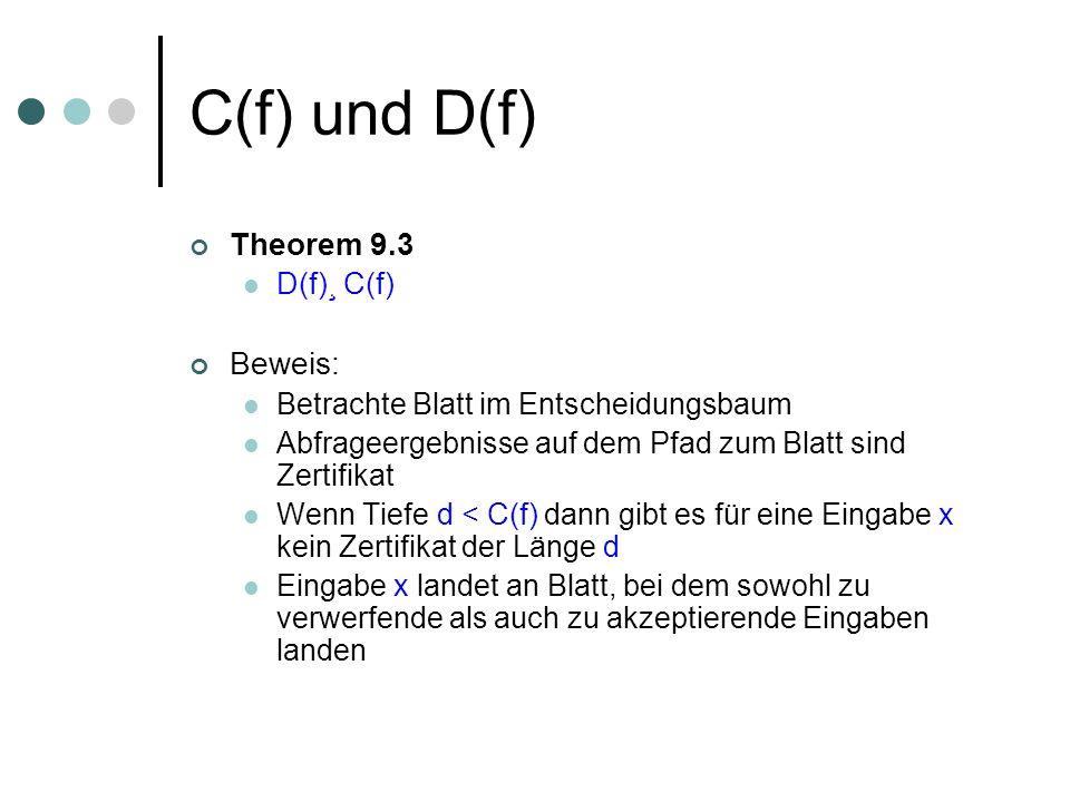 C(f) und D(f) Theorem 9.3 D(f)¸ C(f) Beweis: Betrachte Blatt im Entscheidungsbaum Abfrageergebnisse auf dem Pfad zum Blatt sind Zertifikat Wenn Tiefe d < C(f) dann gibt es für eine Eingabe x kein Zertifikat der Länge d Eingabe x landet an Blatt, bei dem sowohl zu verwerfende als auch zu akzeptierende Eingaben landen