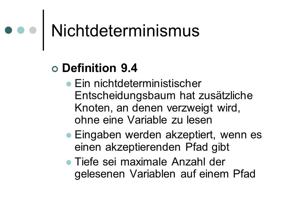 Nichtdeterminismus Definition 9.4 Ein nichtdeterministischer Entscheidungsbaum hat zusätzliche Knoten, an denen verzweigt wird, ohne eine Variable zu lesen Eingaben werden akzeptiert, wenn es einen akzeptierenden Pfad gibt Tiefe sei maximale Anzahl der gelesenen Variablen auf einem Pfad
