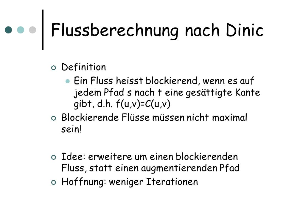 Dinics Algorithmus Starte mit f(u,v)=0 für alle u,v Iteriere: Bilde N f Bilde einen Teilgraphen L f, in dem alle Kanten (u,v) erfüllen: (s,v)= (s,u)+1 Finde einen blockierenden Fluss f in L f Setze f:=f+f