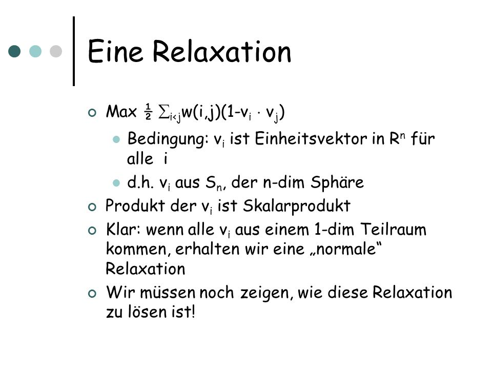 Eine Relaxation Max ½ i<j w(i,j)(1-v i ¢ v j ) Bedingung: v i ist Einheitsvektor in R n für alle i d.h.