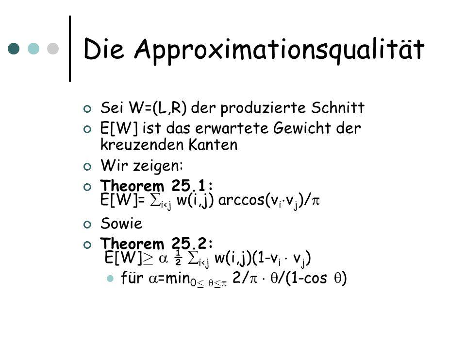 Die Approximationsqualität Sei W=(L,R) der produzierte Schnitt E[W] ist das erwartete Gewicht der kreuzenden Kanten Wir zeigen: Theorem 25.1: E[W]= i<j w(i,j) arccos(v i ¢ v j )/ Sowie Theorem 25.2: E[W] ¸ ½ i<j w(i,j)(1-v i ¢ v j ) für =min 0 · · 2/ ¢ /(1-cos )