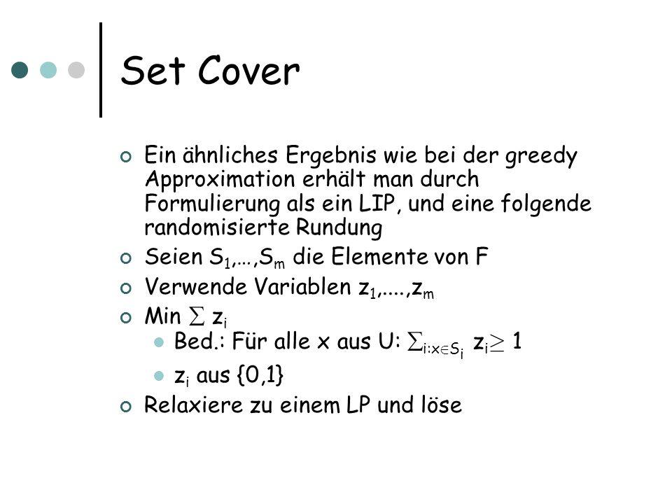 Set Cover Ein ähnliches Ergebnis wie bei der greedy Approximation erhält man durch Formulierung als ein LIP, und eine folgende randomisierte Rundung Seien S 1,…,S m die Elemente von F Verwende Variablen z 1,....,z m Min z i Bed.: Für alle x aus U: i:x 2 S i z i ¸ 1 z i aus {0,1} Relaxiere zu einem LP und löse