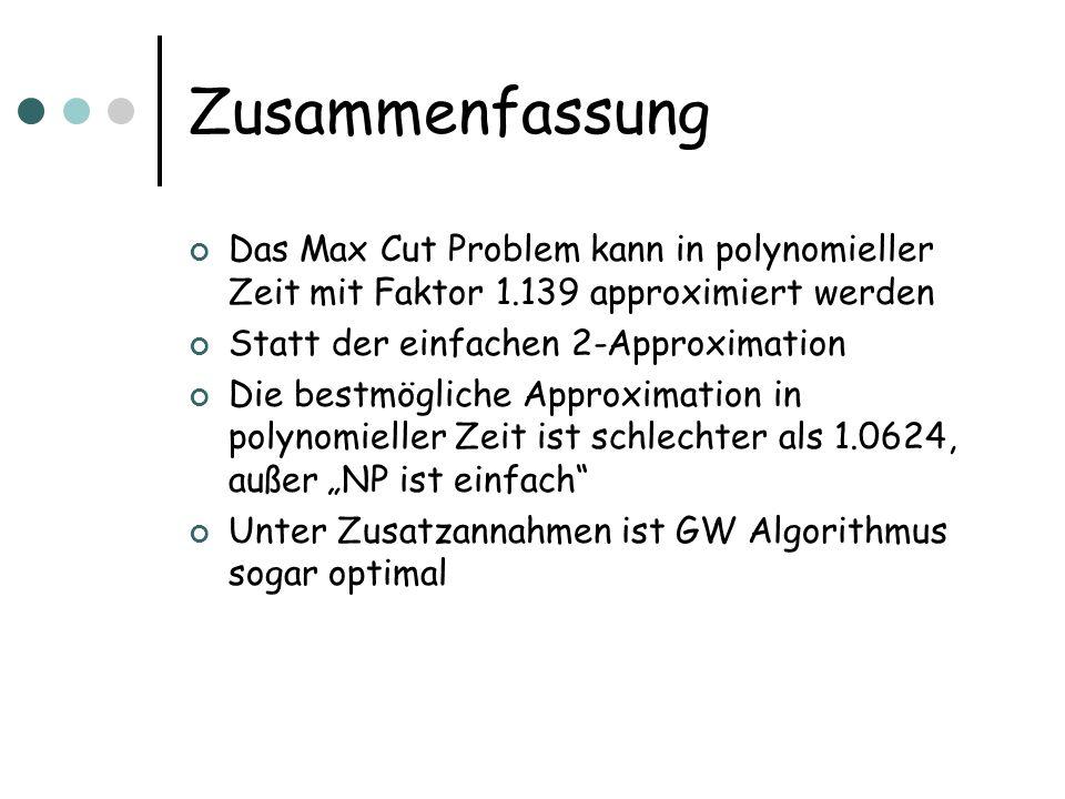 Zusammenfassung Das Max Cut Problem kann in polynomieller Zeit mit Faktor 1.139 approximiert werden Statt der einfachen 2-Approximation Die bestmögliche Approximation in polynomieller Zeit ist schlechter als 1.0624, außer NP ist einfach Unter Zusatzannahmen ist GW Algorithmus sogar optimal