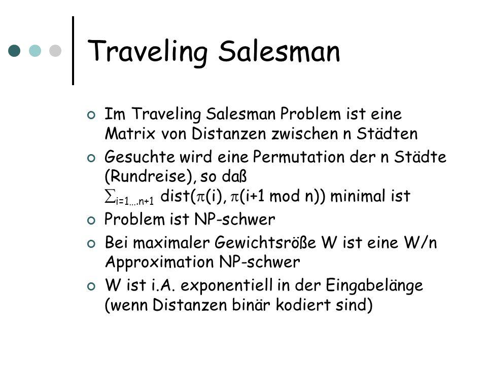 Traveling Salesman Im Traveling Salesman Problem ist eine Matrix von Distanzen zwischen n Städten Gesuchte wird eine Permutation der n Städte (Rundreise), so daß i=1….n+1 dist( (i), (i+1 mod n)) minimal ist Problem ist NP-schwer Bei maximaler Gewichtsröße W ist eine W/n Approximation NP-schwer W ist i.A.