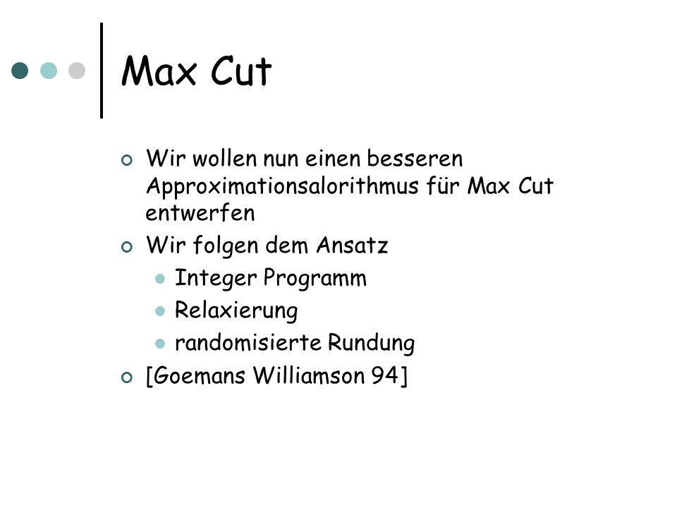 Max Cut Wir wollen nun einen besseren Approximationsalorithmus für Max Cut entwerfen Wir folgen dem Ansatz Integer Programm Relaxierung randomisierte Rundung [Goemans Williamson 94]
