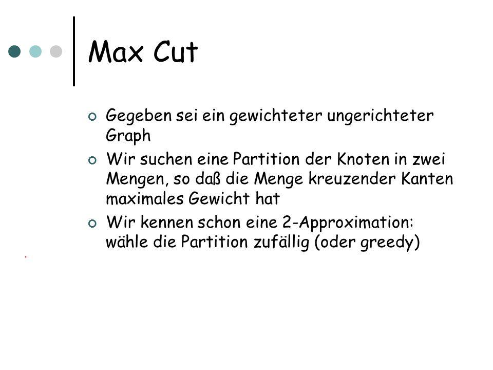 Max Cut Gegeben sei ein gewichteter ungerichteter Graph Wir suchen eine Partition der Knoten in zwei Mengen, so daß die Menge kreuzender Kanten maximales Gewicht hat Wir kennen schon eine 2-Approximation: wähle die Partition zufällig (oder greedy)