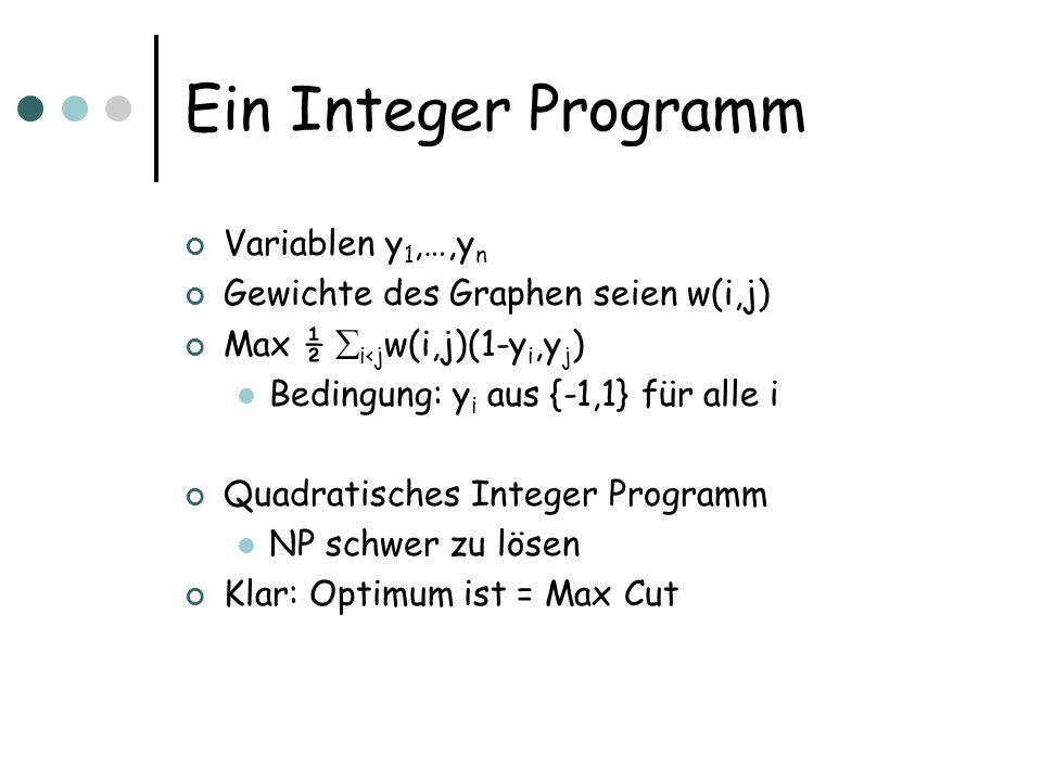 Ein Integer Programm Variablen y 1,…,y n Gewichte des Graphen seien w(i,j) Max ½ i<j w(i,j)(1-y i,y j ) Bedingung: y i aus {-1,1} für alle i Quadratisches Integer Programm NP schwer zu lösen Klar: Optimum ist = Max Cut