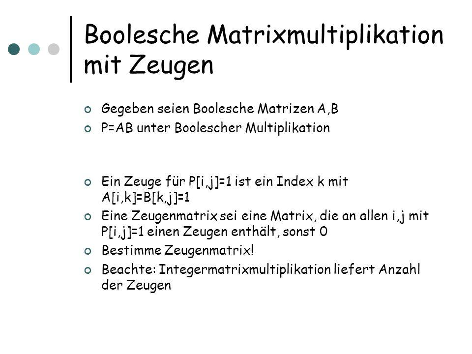 Boolesche Matrixmultiplikation mit Zeugen Gegeben seien Boolesche Matrizen A,B P=AB unter Boolescher Multiplikation Ein Zeuge für P[i,j]=1 ist ein Index k mit A[i,k]=B[k,j]=1 Eine Zeugenmatrix sei eine Matrix, die an allen i,j mit P[i,j]=1 einen Zeugen enthält, sonst 0 Bestimme Zeugenmatrix.